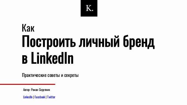 Построить личный бренд в LinkedIn Практические советы и секреты Как Автор: Роман Скрупник LinkedIn | Facebook | Twitter