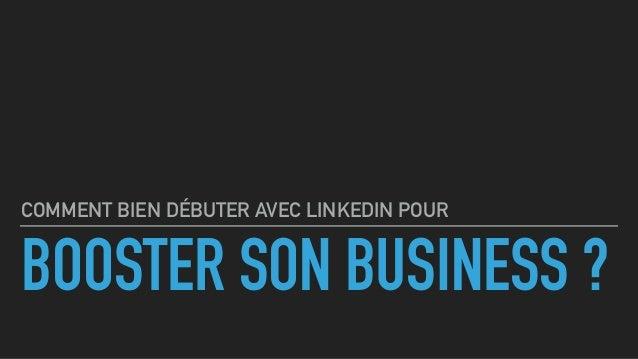 BOOSTER SON BUSINESS ? COMMENT BIEN DÉBUTER AVEC LINKEDIN POUR