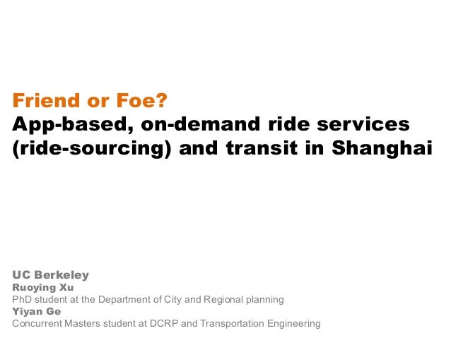 Friend or Foe? App-based, on-demand ride services (ride-sourcing) and transit in Shanghai UC Berkeley Ruoying Xu PhD stude...
