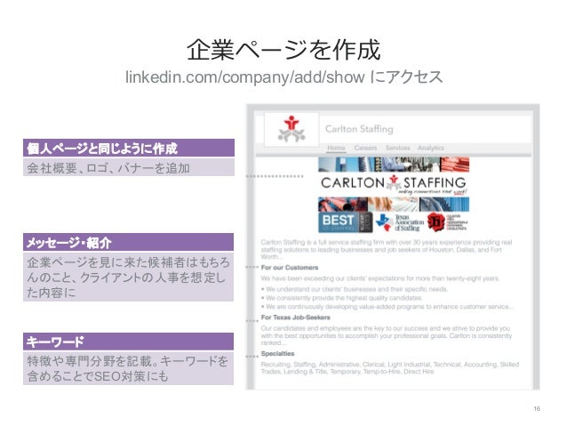 linkedin.com/company/add/show にアクセス 16 企業ページを作成 個人ページと同じように作成 会社概要、ロゴ、バナーを追加 メッセージ・紹介 企業ページを見に来た候補者はもちろ んのこと、クライアントの人事を想定...