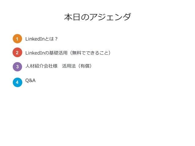 本⽇のアジェンダ LinkedInとは? LinkedInの基礎活⽤(無料でできること) ⼈材紹介会社様活⽤法(有償) Q&A 1 2 3 4