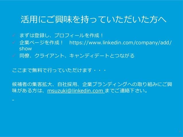 活⽤にご興味を持っていただいた⽅へ 34 ü まずは登録し、プロフィールを作成! ü 企業ページを作成!https://www.linkedin.com/company/add/ show ü 同僚、クライアント、キャンディデートとつな...