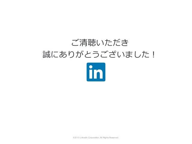 ©2014 LinkedIn Corporation. All Rights Reserved. ご清聴いただき 誠にありがとうございました! 2015