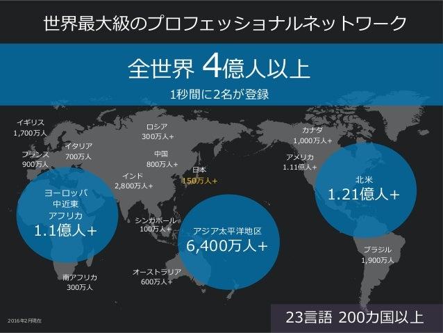 世界最⼤級のプロフェッショナルネットワーク 2016年2⽉現在 ヨーロッパ 中近東 アフリカ 1.1億⼈+ 北⽶ 1.21億⼈+ アジア太平洋地区 6,400万⼈+ 南アフリカ 300万⼈ ブラジル 1,900万⼈ アメリカ 1.11億⼈+ オ...