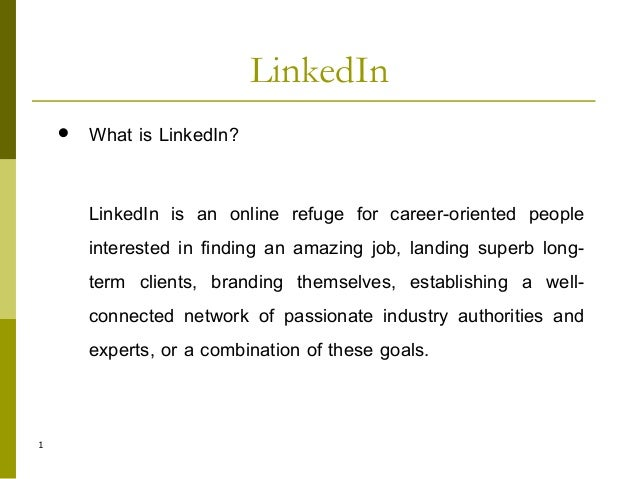 1  What is LinkedIn? LinkedIn is an online refuge for career-oriented people interested in finding an amazing job, landin...