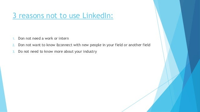 3 reasons not to use LinkedIn: 1. Don not need a work or intern 2. Don not want to know &connect with new people in your f...