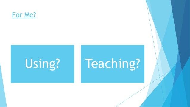 For Me? Using? Teaching?