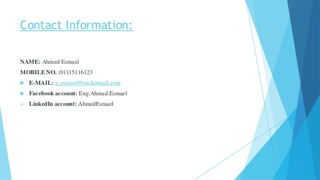 Contact Information: NAME: Ahmed Esmael MOBILE NO. :01115116123  E-MAIL: a_esmael@rocketmail.com  Facebook account: Eng....