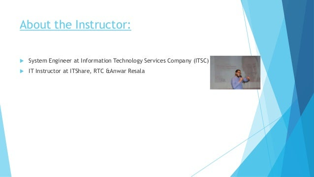 About the Instructor:  System Engineer at Information Technology Services Company (ITSC)  IT Instructor at ITShare, RTC ...