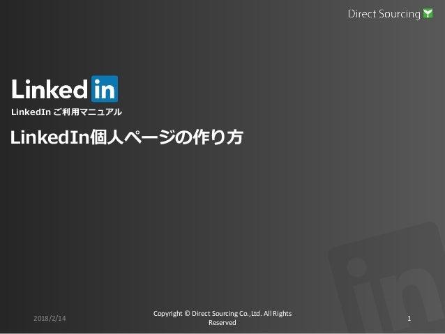 LinkedIn ご利用マニュアル 2018/2/14 Copyright © Direct Sourcing Co.,Ltd. All Rights Reserved 1 LinkedIn個人ページの作り方