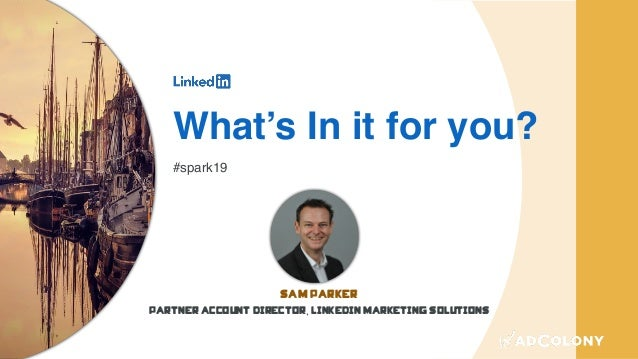 What's In it for you? #spark19 Sam Parker Partner Account Director, LinkedIn Marketing Solutions