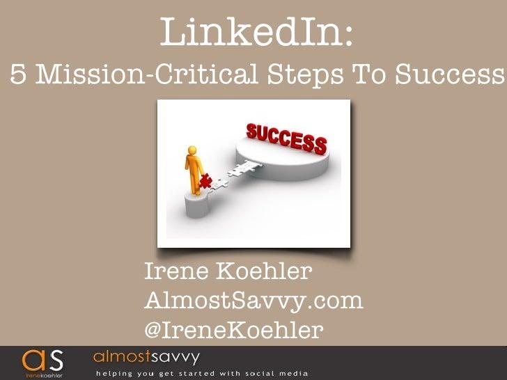 LinkedIn:5 Mission-Critical Steps To Success         Irene Koehler         AlmostSavvy.com         @IreneKoehler          ...