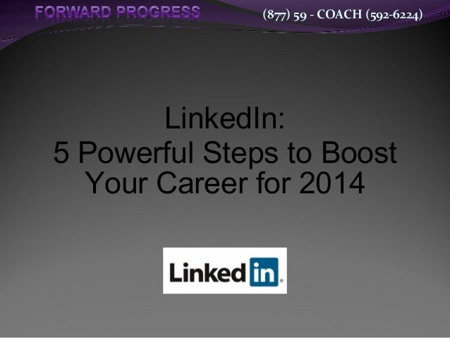 (877) 59 - COACH (592-6224)  LinkedIn: 5 Powerful Steps to Boost Your Career for 2014