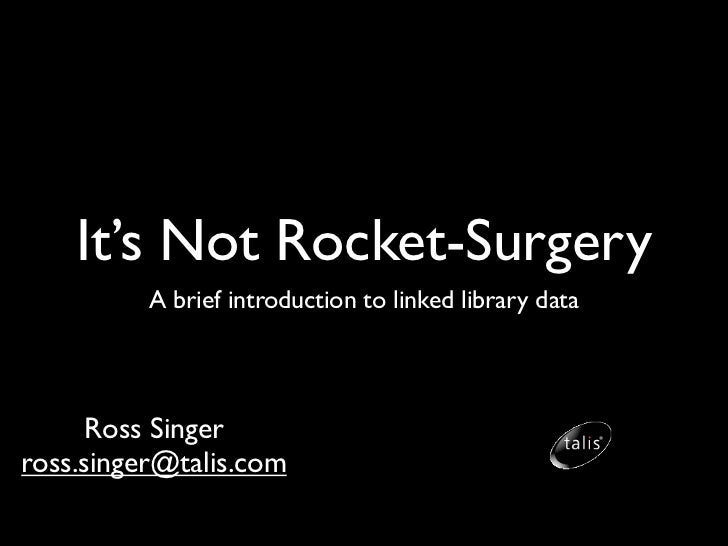 It's Not Rocket-Surgery          A brief introduction to linked library data     Ross Singerross.singer@talis.com
