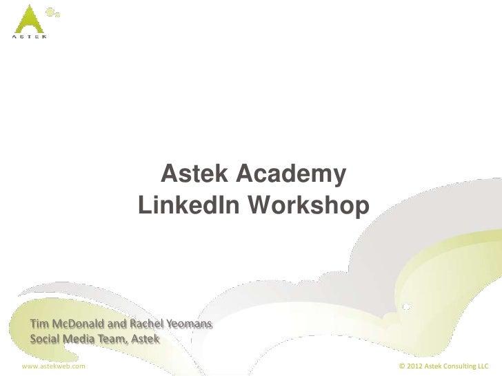 Astek Academy                    LinkedIn Workshop  Tim McDonald and Rachel Yeomans  Social Media Team, Astekwww.astekweb....