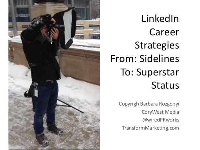 LinkedIn Career Strategies From: Sidelines To: Superstar Status Copyrigh Barbara Rozgonyi CoryWest Media @wiredPRworks Tra...