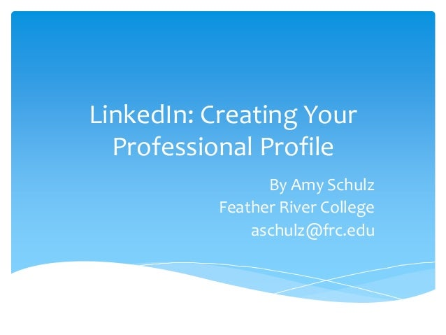 LinkedIn: Creating Your Professional Profile By Amy Schulz Feather River College aschulz@frc.edu