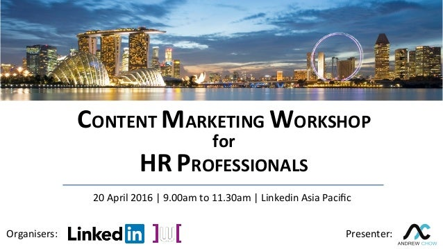 CONTENT	MARKETING	WORKSHOP	 for	 HR	PROFESSIONALS	 Organisers:	 Presenter:	 20	April	2016	|	9.00am	to	11.30am	|	Linkedin	A...