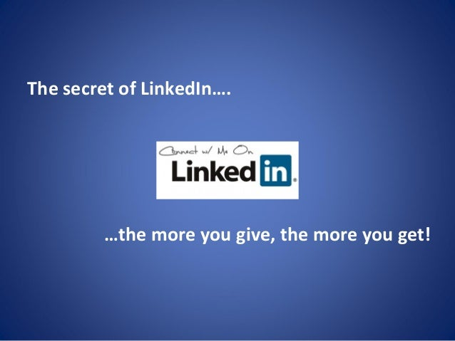 The secret of LinkedIn…. …the more you give, the more you get!