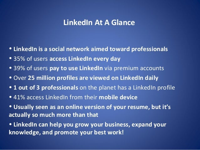 LinkedIn At A Glance • LinkedIn is a social network aimed toward professionals • 35% of users access LinkedIn every day • ...