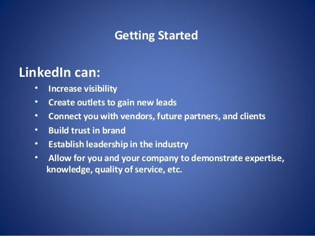 Getting Started LinkedIn can: • Increase visibility • Create outlets to gain new leads • Connect you with vendors, future ...