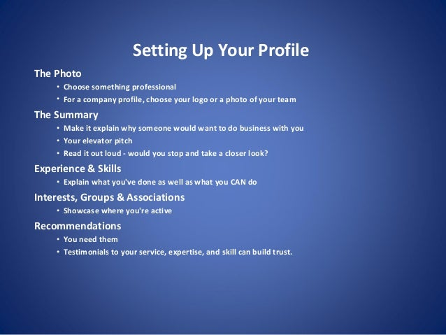 Setting Up Your Profile The Photo • Choose something professional • For a company profile, choose your logo or a photo of ...