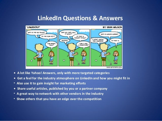 LinkedIn Questions & Answers • A lot like Yahoo! Answers, only with more targeted categories • Get a feel for the industry...