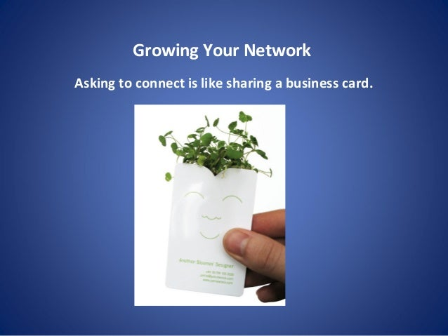 Growing Your Network Asking to connect is like sharing a business card.
