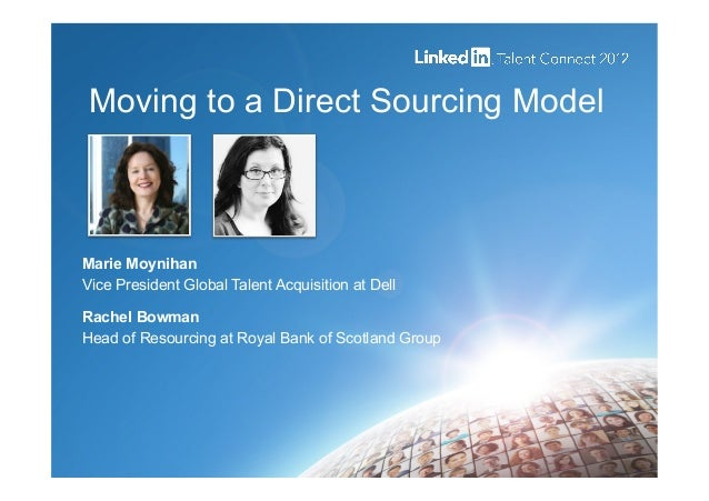 Moving to a Direct Sourcing Model Marie Moynihan Vice President Global Talent Acquisition at Dell Rachel Bowman Head of Re...