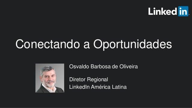 Osvaldo Barbosa de Oliveira Diretor Regional LinkedIn América Latina Conectando a Oportunidades