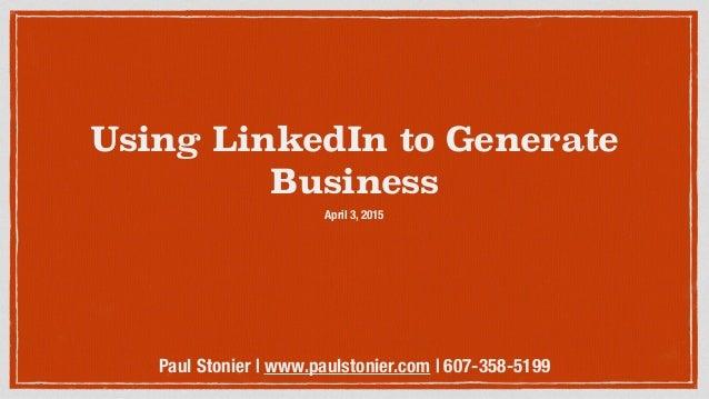 Using LinkedIn to Generate Business April 3, 2015 Paul Stonier | www.paulstonier.com | 607-358-5199