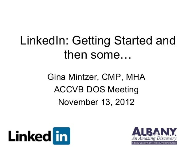 LinkedIn: Getting Started and        then some…     Gina Mintzer, CMP, MHA      ACCVB DOS Meeting       November 13, 2012