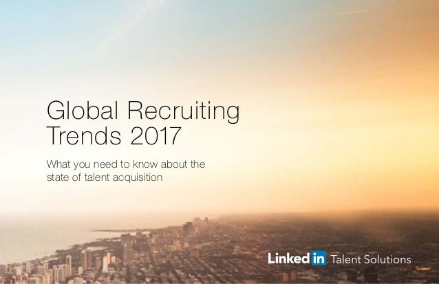 Global Recruiting Trends 2017 What you need to know about the state of talent acquisition