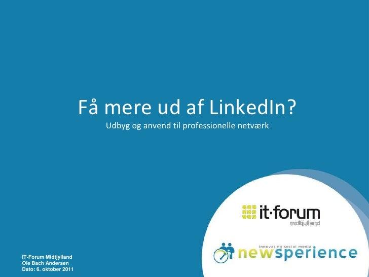 IT-Forum Midtjylland<br />Ole Bach Andersen<br />Dato: 6. oktober 2011<br />Få mere ud af LinkedIn?Udbyg og anvend til pro...
