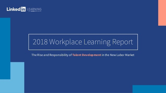 1 2018 Workplace Learning Report The Rise and Responsibility of Talent Development in the New Labor Market