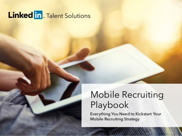 Mobile Recruiting Playbook Everything You Need to Kickstart Your Mobile Recruiting Strategy talent.linkedin.com | 1