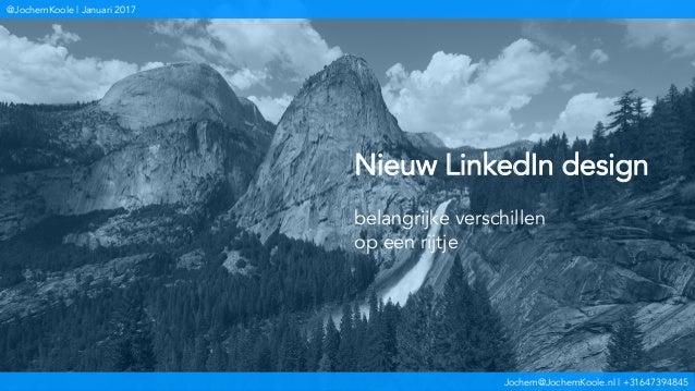 Jochem@JochemKoole.nl | +31647394845 @JochemKoole | Januari 2017 Nieuw LinkedIn design belangrijke verschillen op een rijt...