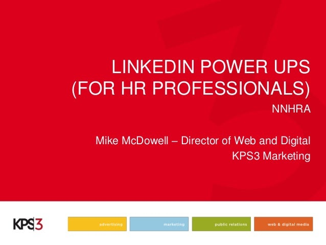 LINKEDIN POWER UPS (FOR HR PROFESSIONALS) NNHRA Mike McDowell – Director of Web and Digital KPS3 Marketing