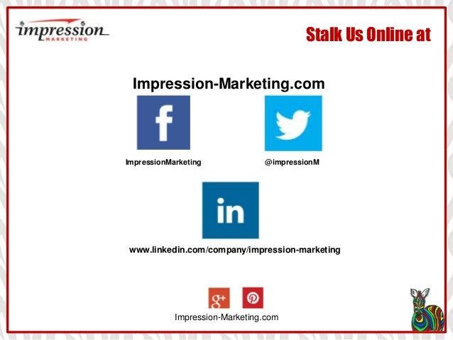 Stalk Us Online at Impression-Marketing.com Impression-Marketing.com ImpressionMarketing @impressionM www.linkedin.com/com...
