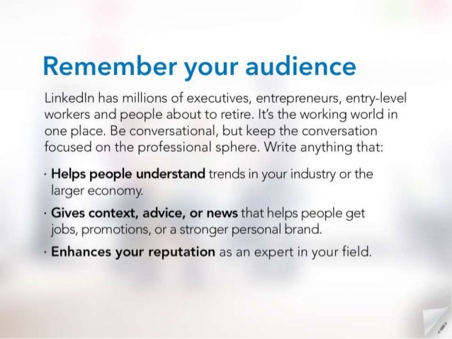 Remember your audience  Linkedln has millions of executives,  entrepreneurs,  entry-level workers and people about to reti...