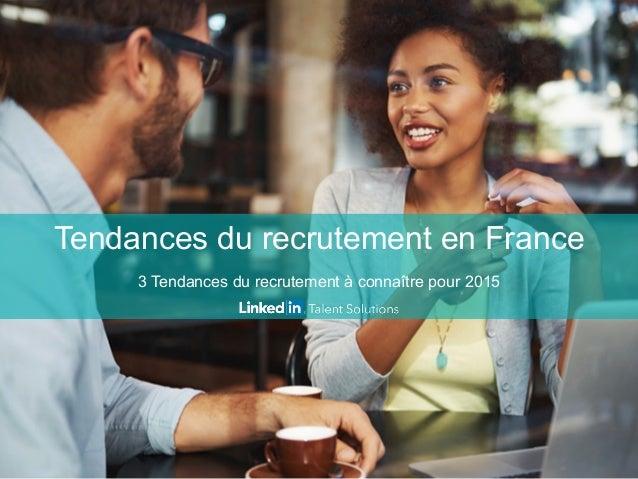 Tendances du recrutement en France 3 Tendances du recrutement à connaître pour 2015