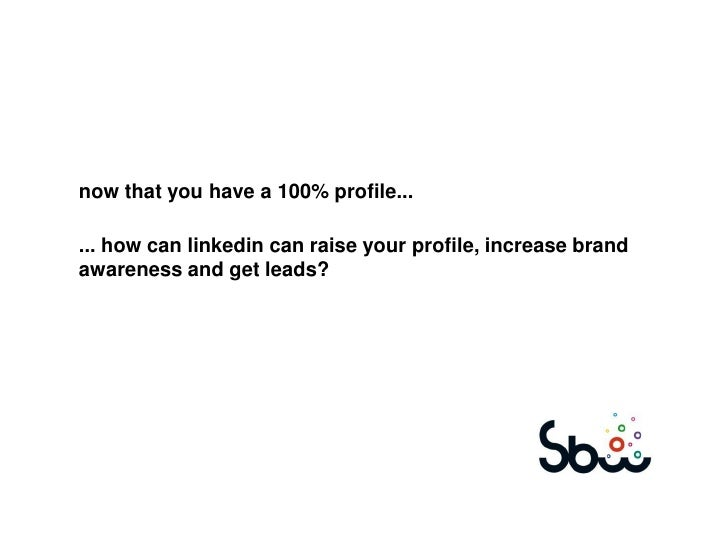 now that you have a 100% profile...... how can linkedin can raise your profile, increase brandawareness and get leads?