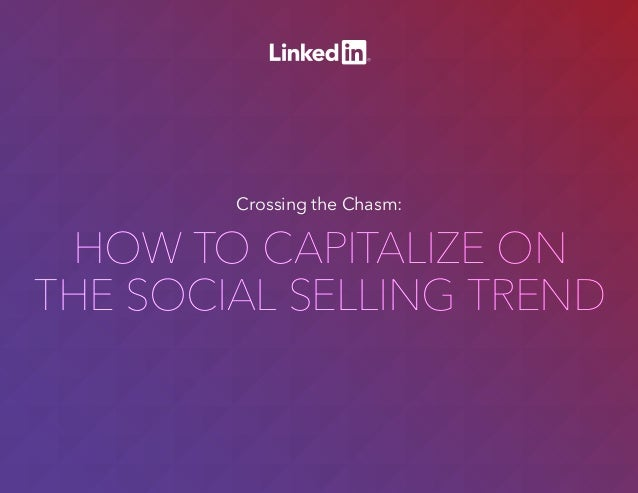 HOW TO CAPITALIZE ON THE SOCIAL SELLING TREND HOW TO CAPITALIZE ON THE SOCIAL SELLING TREND Crossing the Chasm: