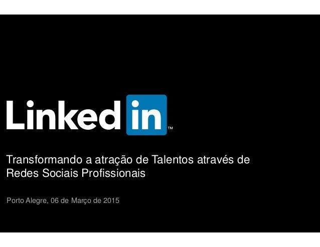 Transformando a atração de Talentos através de Redes Sociais Profissionais Porto Alegre, 06 de Março de 2015