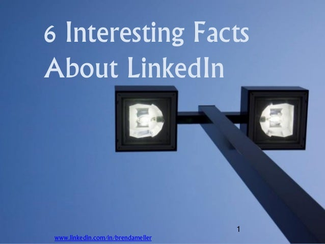 1 6 Interesting Facts About LinkedIn www.linkedin.com/in/brendameller