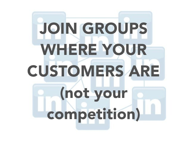 JOIN GROUPS WHERE YOUR CUSTOMERS ARE (not your competition)