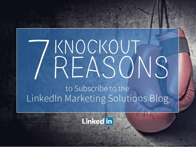 to Subscribe to the LinkedIn Marketing Solutions Blog 7KNOCKOUT REASONS