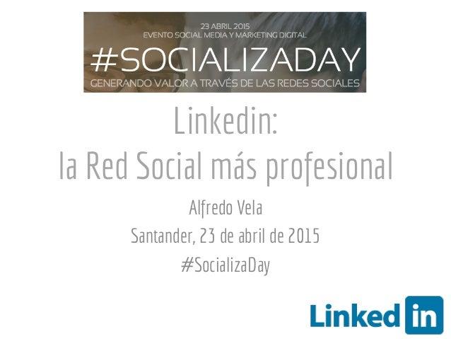 Linkedin: la Red Social más profesional Alfredo Vela Santander, 23 de abril de 2015 #SocializaDay