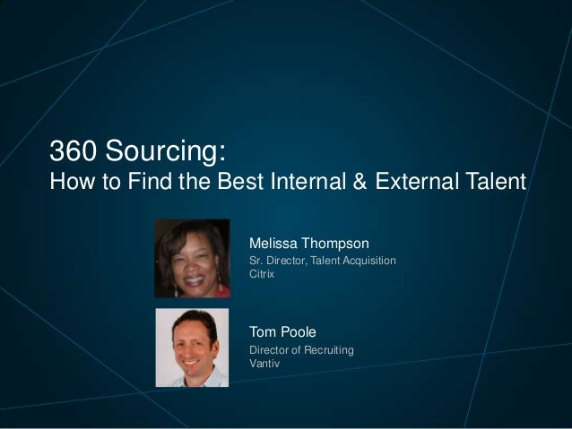 360 Sourcing: How to Find the Best Internal & External Talent Melissa Thompson Sr. Director, Talent Acquisition Citrix  To...