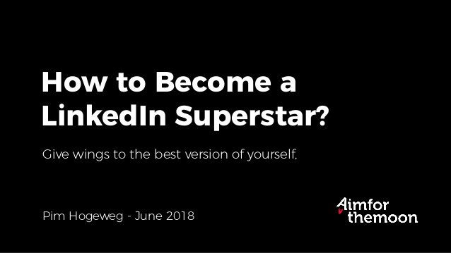 How to Become a LinkedIn Superstar? Pim Hogeweg - June 2018 Give wings to the best version of yourself,